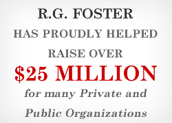 R.G. Foster has helped raise over $25 Million Dollars to Date for Private and Public Organizations